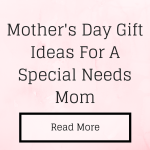 Mother's Day Gift Ideas For A Special Needs Mom